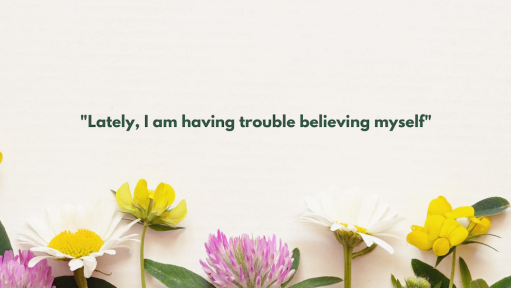 "Flowers with text over them that reads ""Lately, I'm having trouble believing myself."""