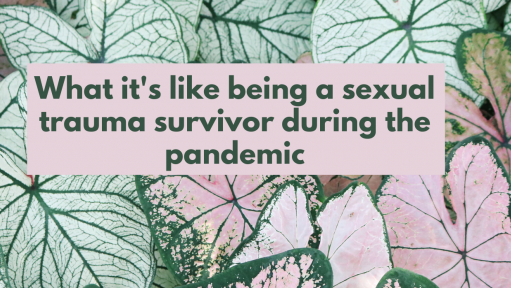 "Pink and green leaf background with text that reads ""What it's like for a sexual trauma survivor during the pandemic."""