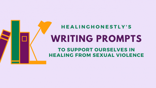 "Purple background with text that reads, ""Healing Honestly's writing prompts to support ourselves healing from sexual violence."""